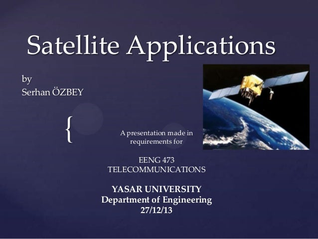 { Satellite Applications by Serhan ÖZBEY A presentation made in requirements for EENG 473 TELECOMMUNICATIONS YASAR UNIVERS...