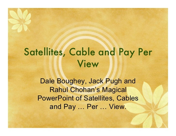 Satellites, Cable and Pay Per             View    Dale Boughey, Jack Pugh and      Rahul Chohan's Magical   PowerPoint of ...