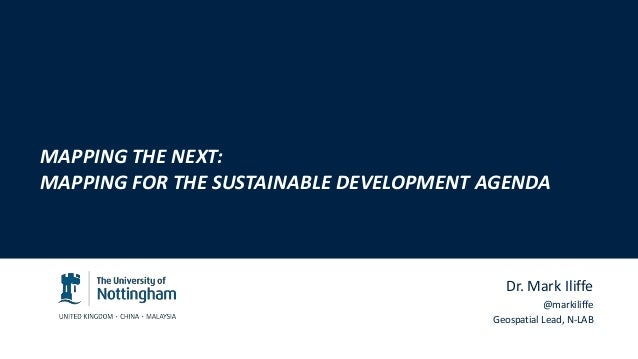 Dr. Mark Iliffe @markiliffe Geospatial Lead, N-LAB MAPPING THE NEXT: MAPPING FOR THE SUSTAINABLE DEVELOPMENT AGENDA