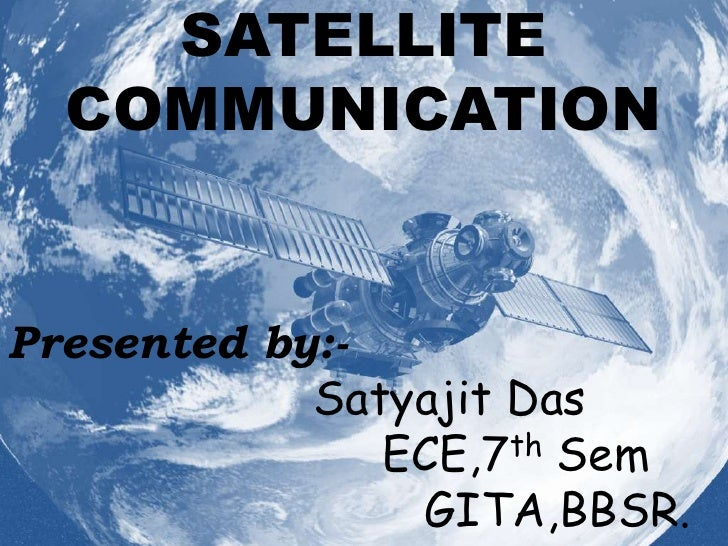 SATELLITE   COMMUNICATION   Presented by:-             Satyajit Das                ECE,7 th Sem                  GITA,BBSR.