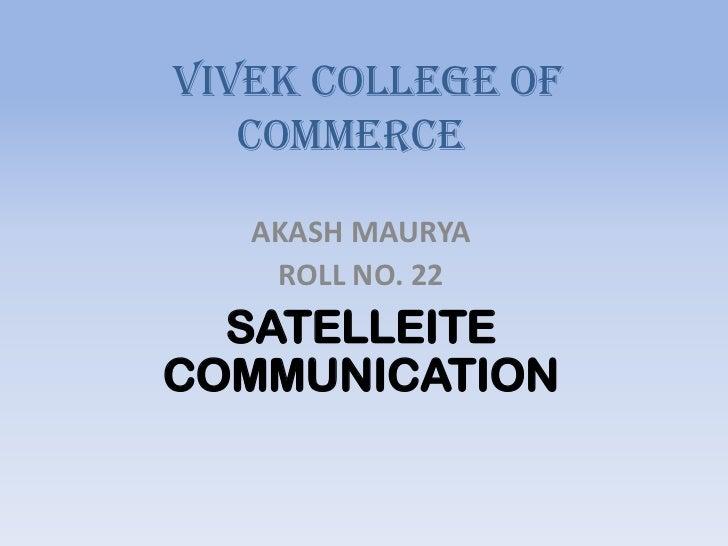 VIVEK COLLEGE OF   COMMERCE   AKASH MAURYA    ROLL NO. 22  SATELLEITECOMMUNICATION