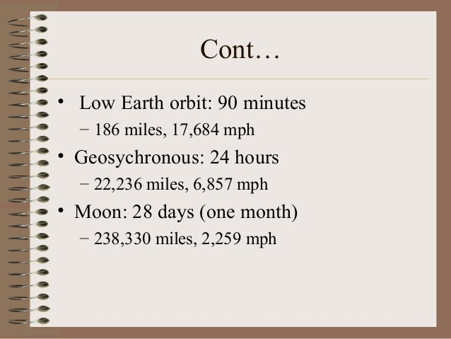 Cont… • Low Earth orbit: 90 minutes – 186 miles, 17,684 mph  • Geosychronous: 24 hours – 22,236 miles, 6,857 mph  • Moon: ...