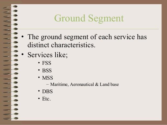 Ground Segment • The ground segment of each service has distinct characteristics. • Services like; • FSS • BSS • MSS – Mar...