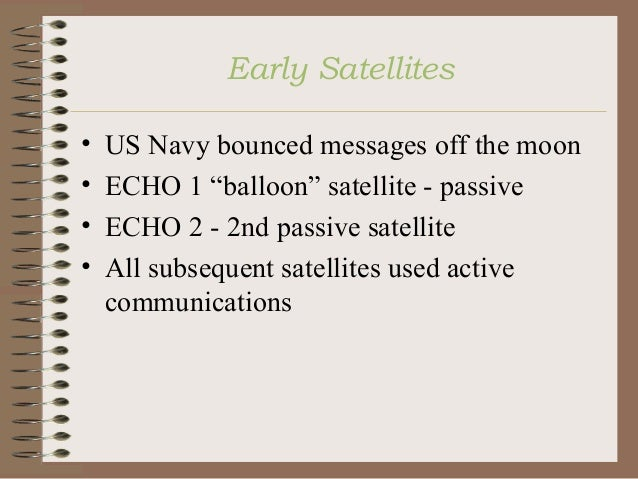 """Early Satellites • • • •  US Navy bounced messages off the moon ECHO 1 """"balloon"""" satellite - passive ECHO 2 - 2nd passive ..."""