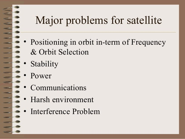 Major problems for satellite • Positioning in orbit in-term of Frequency & Orbit Selection • Stability • Power • Communica...