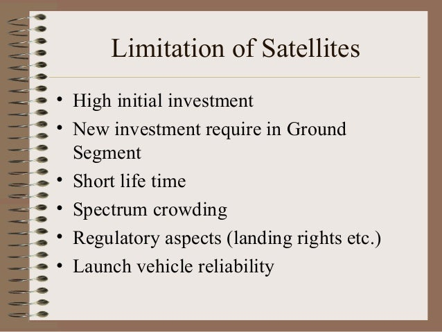 Limitation of Satellites • High initial investment • New investment require in Ground Segment • Short life time • Spectrum...