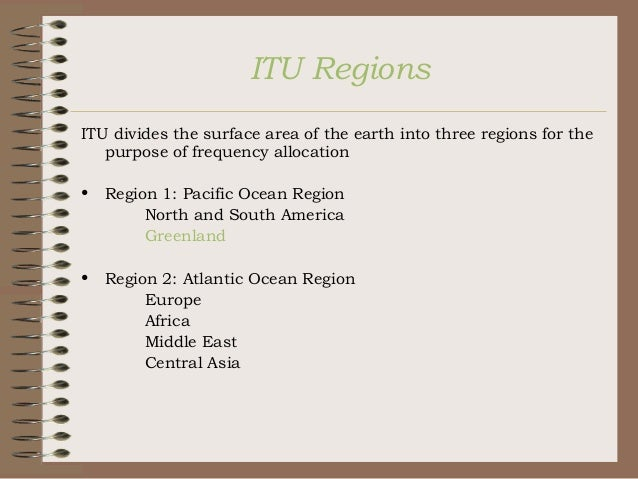 ITU Regions ITU divides the surface area of the earth into three regions for the purpose of frequency allocation •  Region...