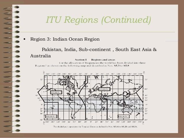 ITU Regions (Continued) •  Region 3: Indian Ocean Region Pakistan, India, Sub-continent , South East Asia & Australia
