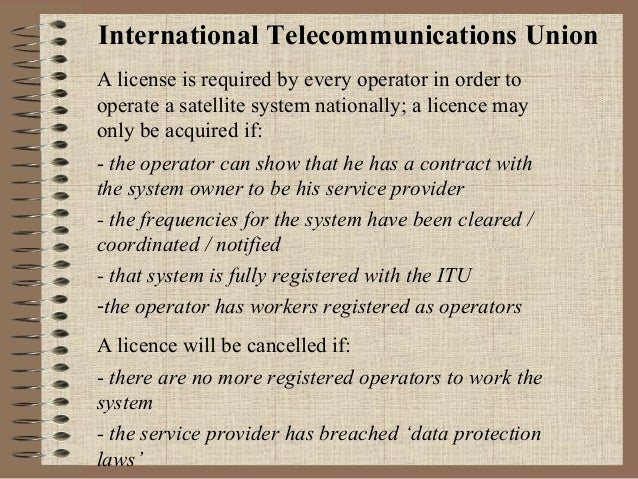 International Telecommunications Union A license is required by every operator in order to operate a satellite system nati...