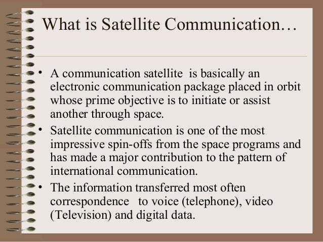 What is Satellite Communication… • A communication satellite is basically an electronic communication package placed in or...