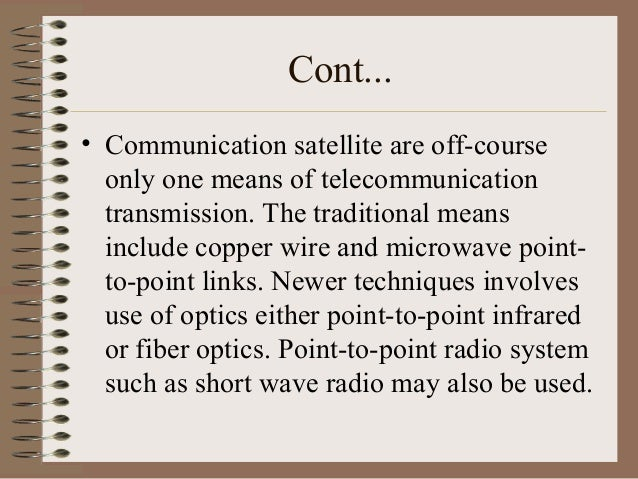 Cont... • Communication satellite are off-course only one means of telecommunication transmission. The traditional means i...