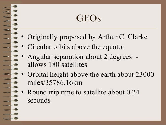 GEOs • Originally proposed by Arthur C. Clarke • Circular orbits above the equator • Angular separation about 2 degrees al...