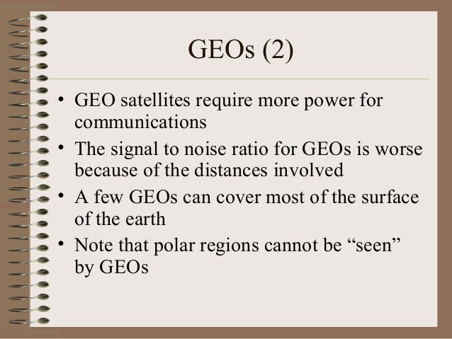 GEOs (2) • GEO satellites require more power for communications • The signal to noise ratio for GEOs is worse because of t...