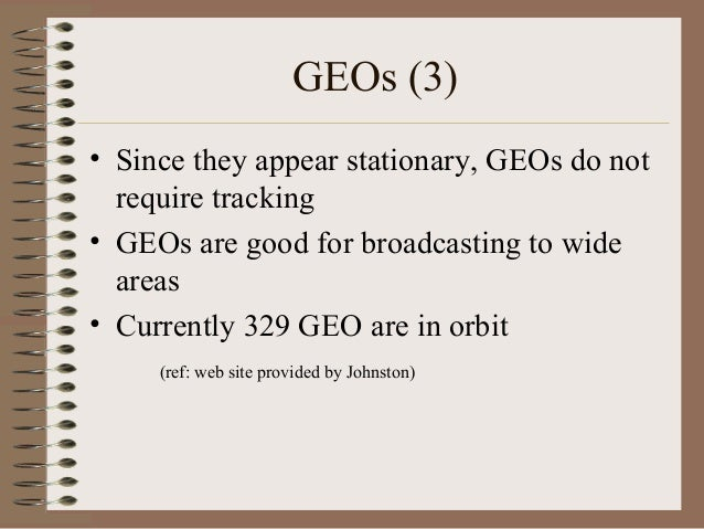 GEOs (3) • Since they appear stationary, GEOs do not require tracking • GEOs are good for broadcasting to wide areas • Cur...