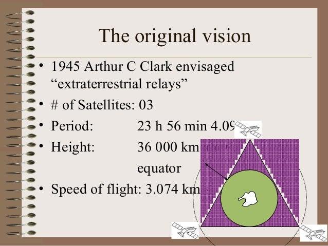 """The original vision • 1945 Arthur C Clark envisaged """"extraterrestrial relays"""" • # of Satellites: 03 • Period: 23 h 56 min ..."""