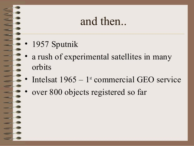 and then.. • 1957 Sputnik • a rush of experimental satellites in many orbits • Intelsat 1965 – 1st commercial GEO service ...