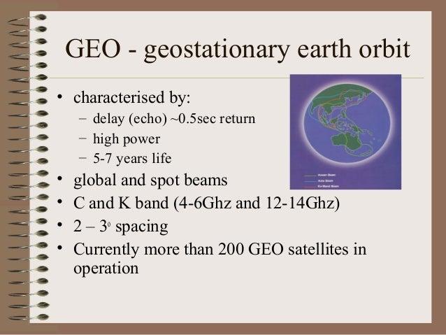 GEO - geostationary earth orbit • characterised by: – delay (echo) ~0.5sec return – high power – 5-7 years life  • • • •  ...