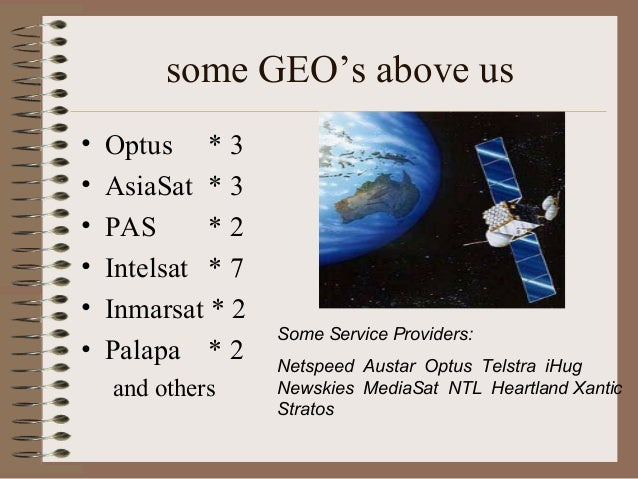 some GEO's above us • • • • • •  Optus * 3 AsiaSat * 3 PAS *2 Intelsat * 7 Inmarsat * 2 Palapa * 2 and others  Some Servic...