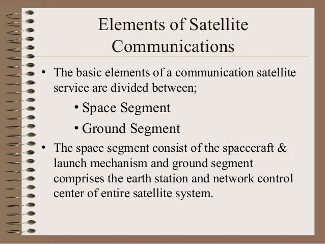 Elements of Satellite Communications • The basic elements of a communication satellite service are divided between;  • Spa...
