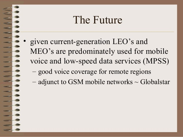 The Future • given current-generation LEO's and MEO's are predominately used for mobile voice and low-speed data services ...
