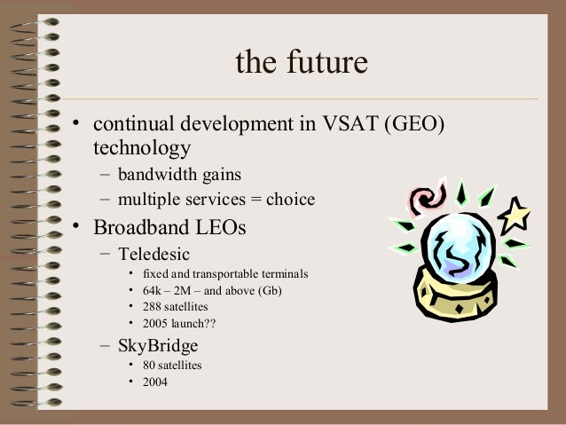 the future • continual development in VSAT (GEO) technology – bandwidth gains – multiple services = choice  • Broadband LE...