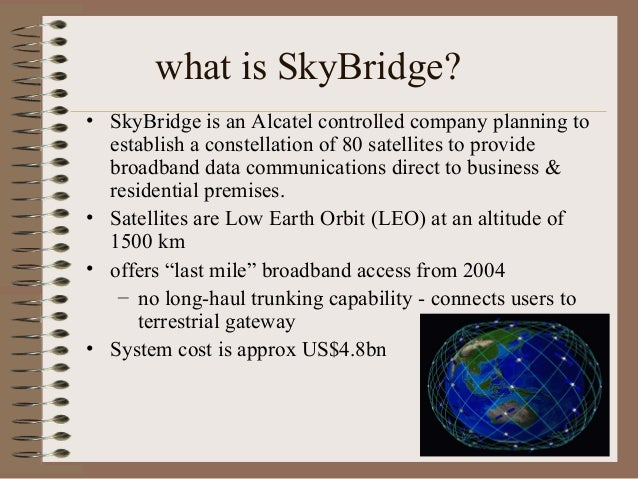 what is SkyBridge? • SkyBridge is an Alcatel controlled company planning to establish a constellation of 80 satellites to ...