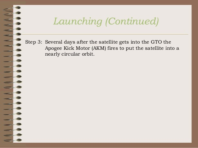 Launching (Continued) Step 3: Several days after the satellite gets into the GTO the Apogee Kick Motor (AKM) fires to put ...