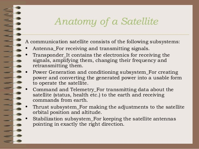 Anatomy of a Satellite A communication satellite consists of the following subsystems: • Antenna_For receiving and transmi...