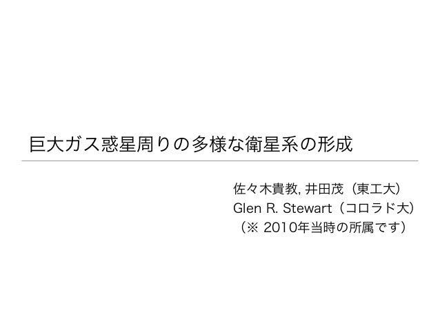 巨大ガス惑星周りの多様な衛星系の形成 佐々木貴教, 井田茂(東工大) Glen R. Stewart(コロラド大) (※ 2010年当時の所属です)