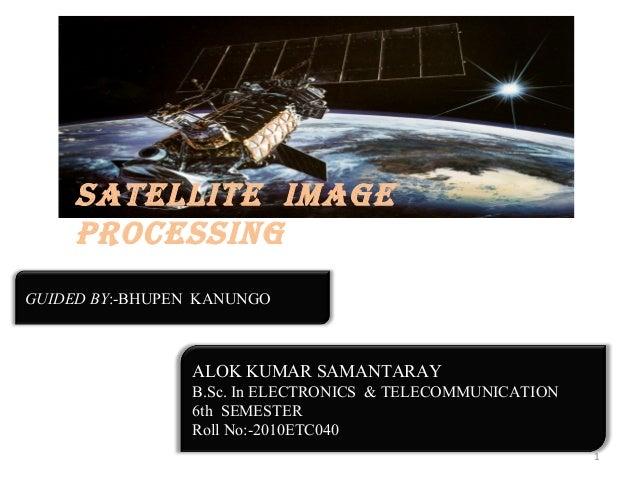 SATELLITE IMAGE PROCESSING GUIDED BY:-BHUPEN KANUNGO  ALOK KUMAR SAMANTARAY B.Sc. In ELECTRONICS & TELECOMMUNICATION 6th S...