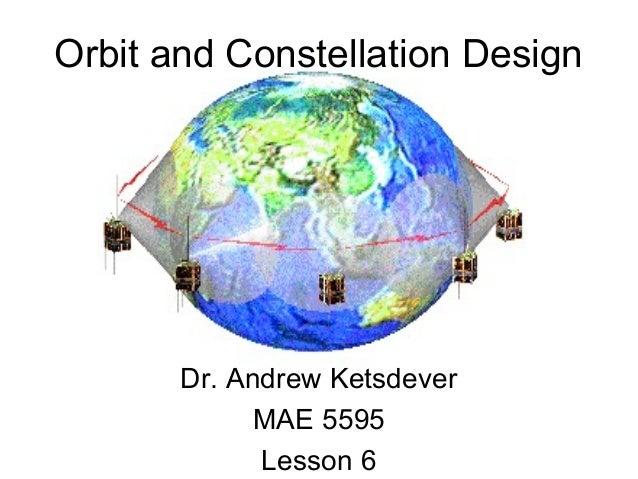 Orbit and Constellation Design Dr. Andrew Ketsdever MAE 5595 Lesson 6