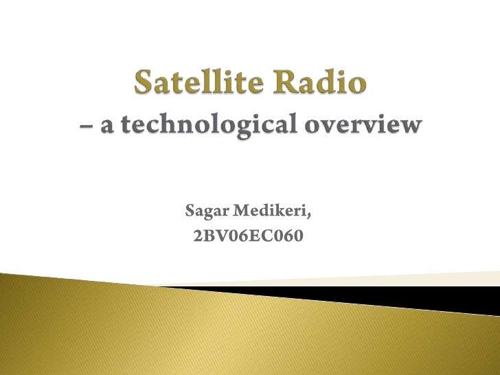 Satellite Radio – a technological overview<br />Sagar Medikeri,<br />2BV06EC060<br />
