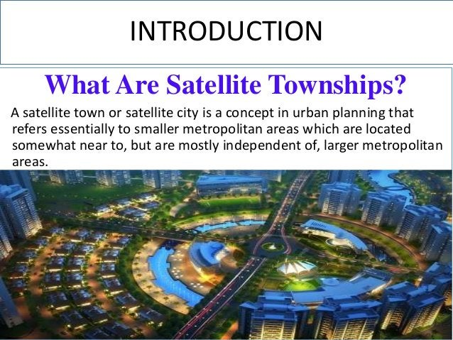 INTRODUCTION What Are Satellite Townships? A satellite town or satellite city is a concept in urban planning that refers e...