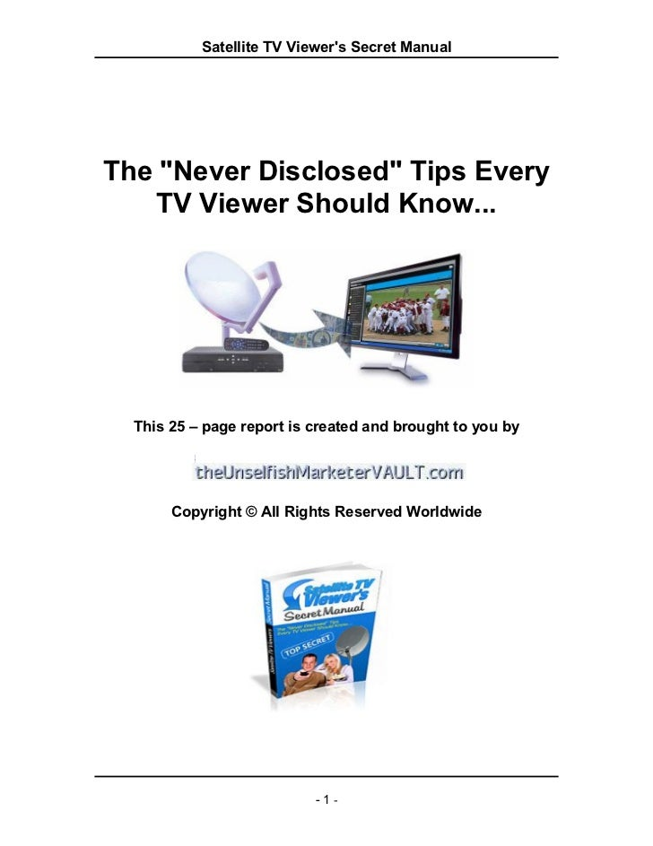"Satellite TV Viewers Secret ManualThe ""Never Disclosed"" Tips Every    TV Viewer Should Know...  This 25 – page report is c..."