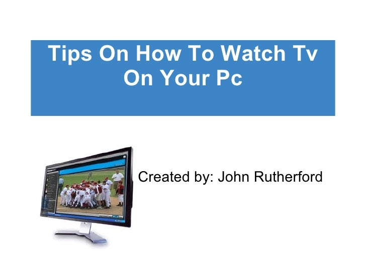 Tips On How To Watch Tv On Your Pc Created by: John Rutherford