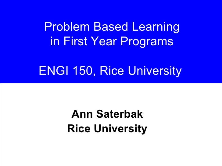 Problem Based Learning in First Year Programs ENGI 150, Rice University  Ann Saterbak Rice University