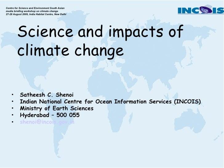 Science and impacts of climate change <ul><li>Satheesh C. Shenoi </li></ul><ul><li>Indian National Centre for Ocean Inform...