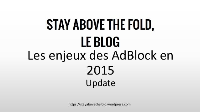 Les enjeux des AdBlock en 2015 Update https://stayabovethefold.wordpress.com