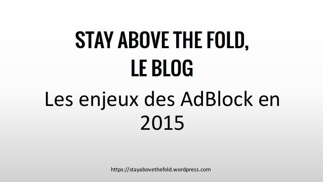 Les enjeux des AdBlock en 2015 https://stayabovethefold.wordpress.com