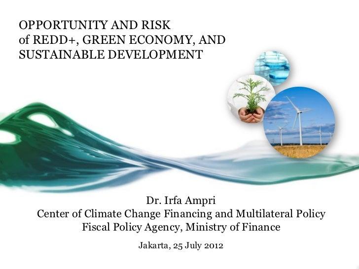 OPPORTUNITY AND RISKof REDD+, GREEN ECONOMY, ANDSUSTAINABLE DEVELOPMENT                         Dr. Irfa Ampri  Center of ...