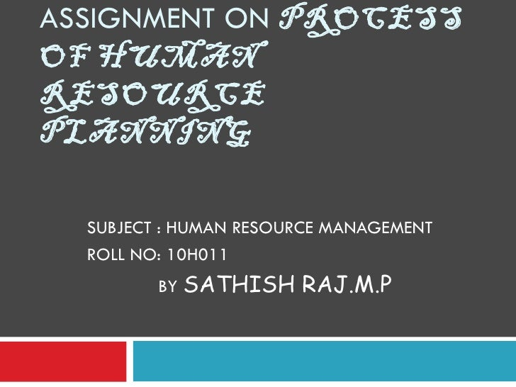 ASSIGNMENT ON  PROCESS OF HUMAN RESOURCE PLANNING SUBJECT : HUMAN RESOURCE MANAGEMENT ROLL NO: 10H011 BY  SATHISH RAJ.M.P