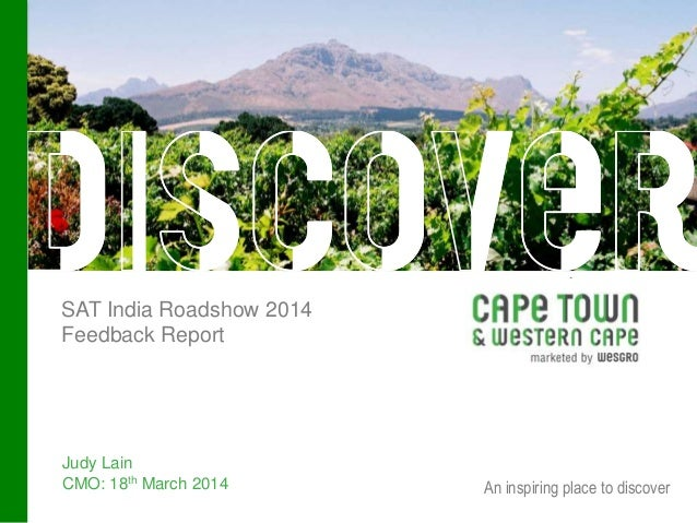 An inspiring place to discover SAT India Roadshow 2014 Feedback Report Judy Lain CMO: 18th March 2014