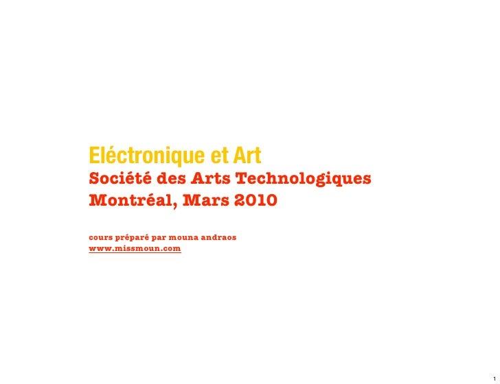 Eléctronique et Art Société des Arts Technologiques Montréal, Mars 2010 cours préparé par mouna andraos www.missmoun.com  ...