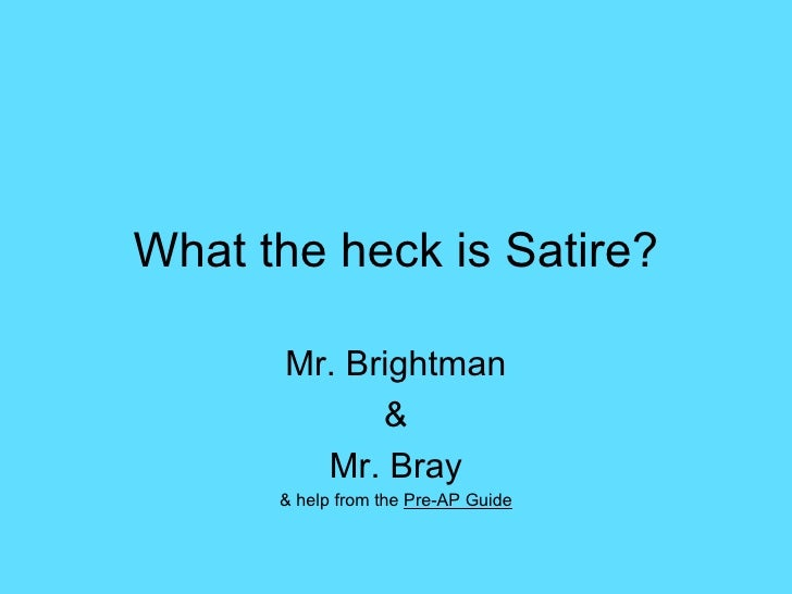 What the heck is Satire? Mr. Brightman & Mr. Bray & help from the  Pre-AP Guide