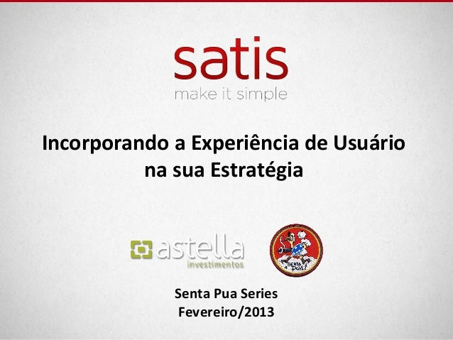 Incorporando a Experiência de Usuário          na sua Estratégia             Senta Pua Series             Fevereiro/2013