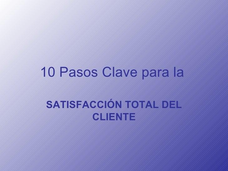 10 Pasos Clave para la   SATISFACCIÓN TOTAL DEL CLIENTE