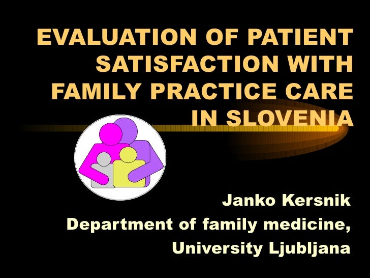 EVALUATION OF PATIENT SATISFACTION WITH FAMILY PRACTICE CARE IN SLOVENIA Janko Kersnik Department of family medicine, Univ...