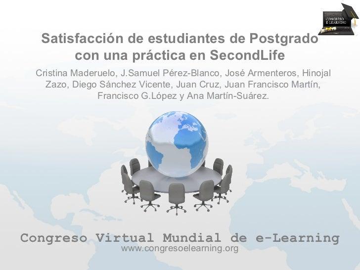 Satisfacción de estudiantes de Postgrado       con una práctica en SecondLife Cristina Maderuelo, J.Samuel Pérez-Blanco, J...