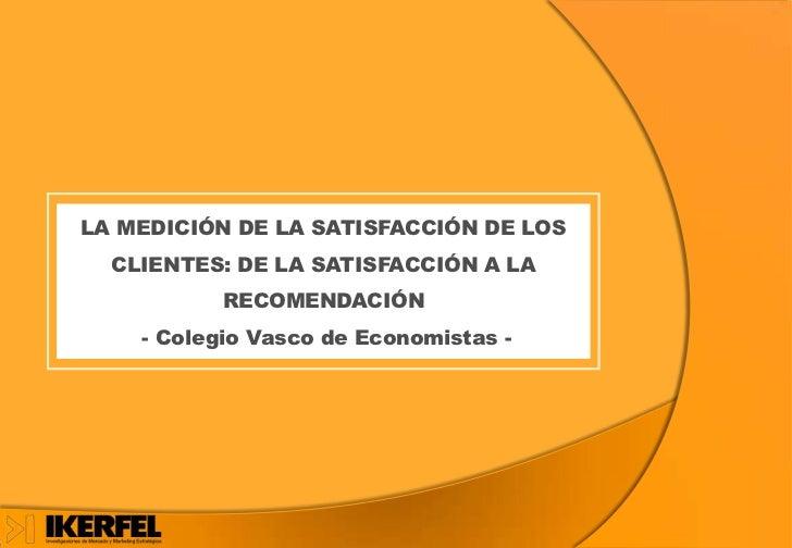 LA MEDICIÓN DE LA SATISFACCIÓN DE LOS  CLIENTES: DE LA SATISFACCIÓN A LA          RECOMENDACIÓN    - Colegio Vasco de Econ...