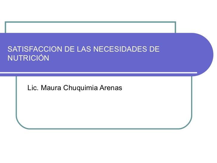 SATISFACCION DE LAS NECESIDADES DE NUTRICIÓN Lic. Maura Chuquimia Arenas